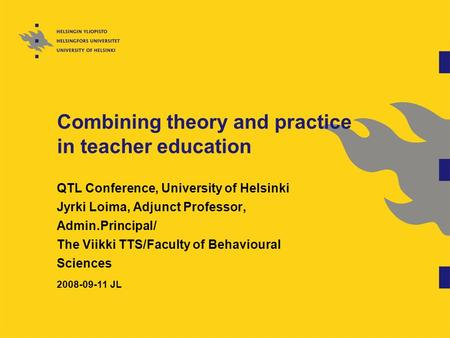 Combining theory and practice in teacher education QTL Conference, University of Helsinki Jyrki Loima, Adjunct Professor, Admin.Principal/ The Viikki TTS/Faculty.