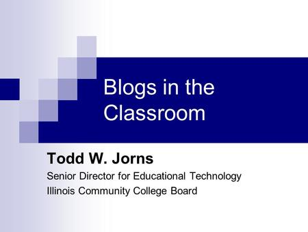 Blogs in the Classroom Todd W. Jorns Senior Director for Educational Technology Illinois Community College Board.