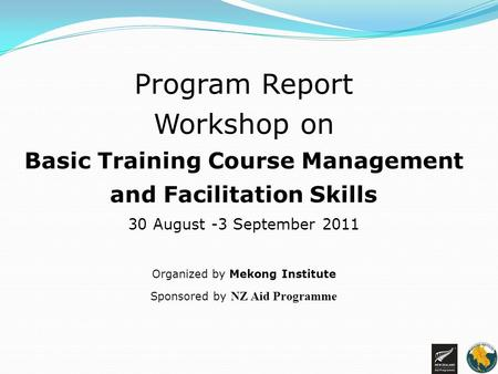 Program Report Workshop on Basic Training Course Management and Facilitation Skills 30 August -3 September 2011 Organized by Mekong Institute Sponsored.