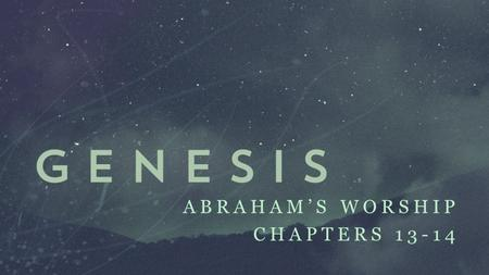 ABRAHAM'S WORSHIP CHAPTERS 13-14. The Meaning of Worship Proclaiming the greatness of God through words and deeds.