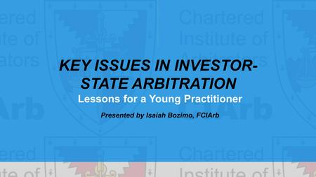 KEY ISSUES IN INVESTOR- STATE ARBITRATION Lessons for a Young Practitioner Presented by Isaiah Bozimo, FCIArb.