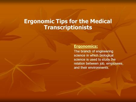 Ergonomic Tips for the Medical Transcriptionists Ergonomics: The branch of engineering science in which biological science is used to study the relation.