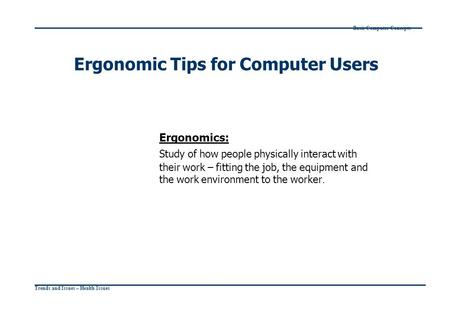Trends and Issues – Health Issues Basic Computer Concepts Ergonomic Tips for Computer Users Ergonomics: Study of how people physically interact with their.