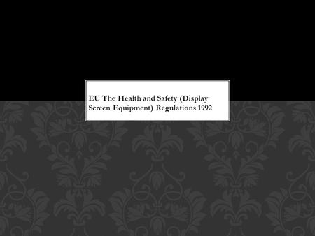 EU The Health and Safety (Display Screen Equipment) Regulations 1992.