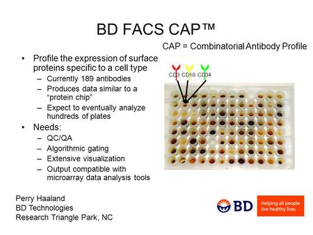 "BD FACS CAP™ Profile the expression of surface proteins specific to a cell type –Currently 189 antibodies –Produces data similar to a ""protein chip"" –Expect."