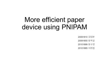 More efficient paper device using PNIPAM 20091810 김영완 20091855 장욱일 20101899 장수영 20101885 이원진.