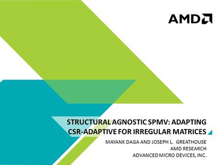 STRUCTURAL AGNOSTIC SPMV: ADAPTING CSR-ADAPTIVE FOR IRREGULAR MATRICES MAYANK DAGA AND JOSEPH L. GREATHOUSE AMD RESEARCH ADVANCED MICRO DEVICES, INC.