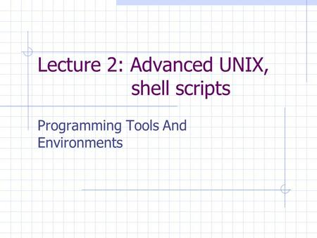 Lecture 2: Advanced UNIX, <strong>shell</strong> <strong>scripts</strong> Programming Tools And Environments.
