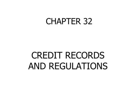 CHAPTER 32 CREDIT RECORDS AND REGULATIONS. CREDITWORTHINESS Established a credit record You are a good credit risk Lenders will want to know: 1. How much.