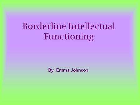 Borderline Intellectual Functioning By: Emma Johnson.