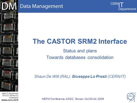 CERN IT Department CH-1211 Genève 23 Switzerland www.cern.ch/i t HEPiX Conference, ASGC, Taiwan, Oct 20-24, 2008 The CASTOR SRM2 Interface Status and plans.
