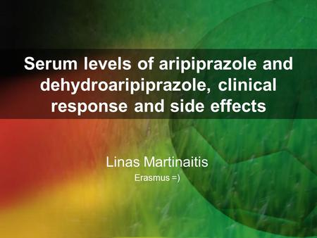 Serum levels of aripiprazole and dehydroaripiprazole, clinical response and side effects Linas Martinaitis Erasmus =)
