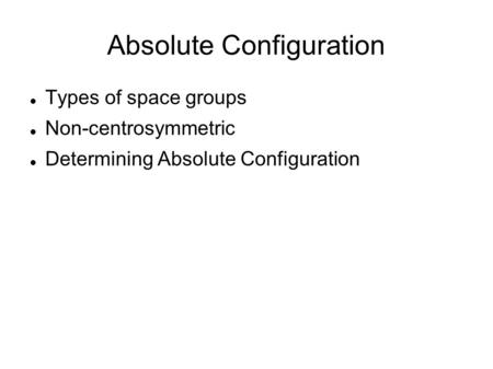 Absolute Configuration Types of space groups Non-centrosymmetric Determining Absolute Configuration.