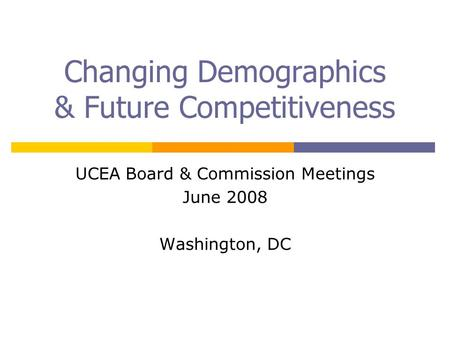 Changing Demographics & Future Competitiveness UCEA Board & Commission Meetings June 2008 Washington, DC.