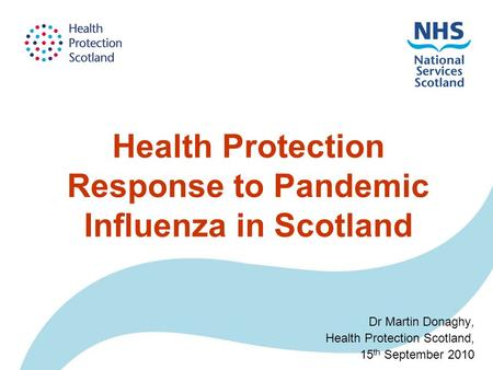 Health Protection Response to Pandemic Influenza in Scotland Dr Martin Donaghy, Health Protection Scotland, 15 th September 2010.