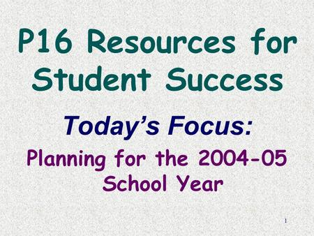 1 P16 Resources for Student Success Today's Focus: Planning for the 2004-05 School Year.