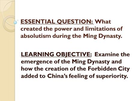 ESSENTIAL QUESTION: What created the power and limitations of absolutism during the Ming Dynasty. LEARNING OBJECTIVE: Examine the emergence of the Ming.