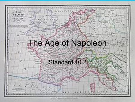The Age of Napoleon Standard 10.2. Just Some Facts About Napoleon Born in Corsica in 1769. He was not rich; he went to military school on a scholarship.