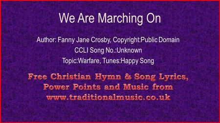 We Are Marching On Author: Fanny Jane Crosby, Copyright:Public Domain CCLI Song No.:Unknown Topic:Warfare, Tunes:Happy Song.