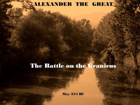 ALEXANDER THE GREAT The Battle on the Granicus May 334 BC.