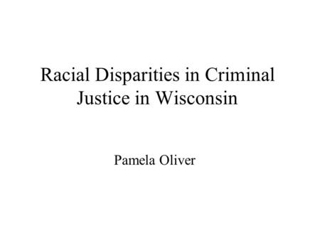 Racial Disparities in Criminal Justice in Wisconsin Pamela Oliver.