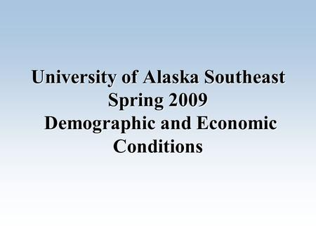 University of Alaska Southeast Spring 2009 Demographic and Economic Conditions.