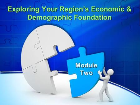 Exploring Your Region's Economic & Demographic Foundation Exploring Your Region's Economic & Demographic Foundation Module Two.