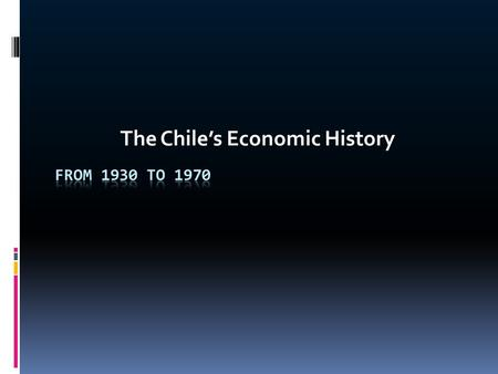 The Chile's Economic History. Between the 1930s and 1970s  The Chilean economy had experienced one of the most state oriented economies in Latin America,
