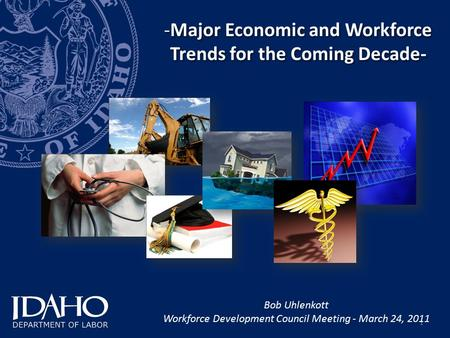1 -Major Economic and Workforce Trends for the Coming Decade- Bob Uhlenkott Workforce Development Council Meeting - March 24, 2011.