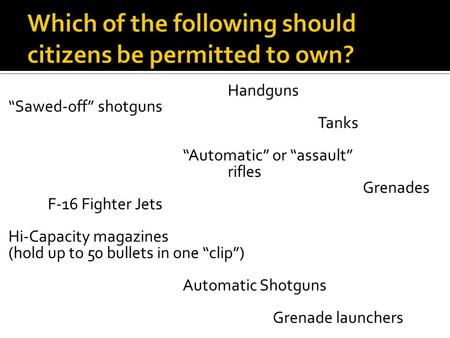 "Handguns ""Sawed-off"" shotguns Tanks ""Automatic"" or ""assault"" rifles Grenades F-16 Fighter Jets Hi-Capacity magazines (hold up to 50 bullets in one ""clip"")"