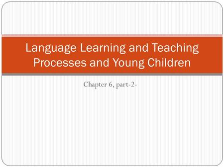 Chapter 6, part-2- Language Learning and Teaching Processes and Young Children.