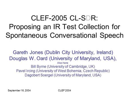 September 16, 2004CLEF 2004 CLEF-2005 CL-SDR: Proposing an IR Test Collection for Spontaneous Conversational Speech Gareth Jones (Dublin City University,