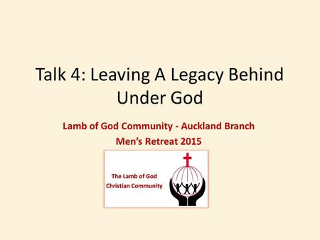 Talk 4: Leaving A Legacy Behind Under God Lamb of God Community - Auckland Branch Men's Retreat 2015.
