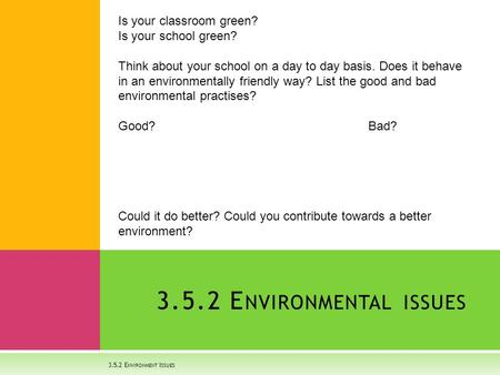 3.5.2 E NVIRONMENT I SSUES 3.5.2 E NVIRONMENTAL ISSUES Is your classroom green? Is your school green? Think about your school on a day to day basis. Does.