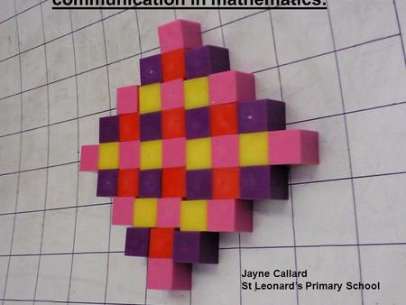 The use of NRICH to promote creativity and communication in mathematics. Jayne Callard St Leonard's Primary School.