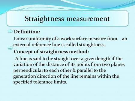 Definition: Linear uniformity of a work surface measure from an external reference line is called straightness. Concept of straightness method: A line.