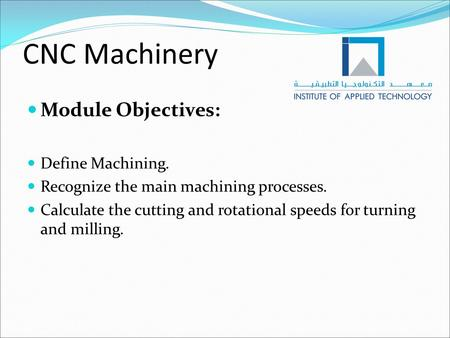 CNC Machinery Module Objectives: Define Machining. Recognize the main machining processes. Calculate the cutting and rotational speeds for turning and.