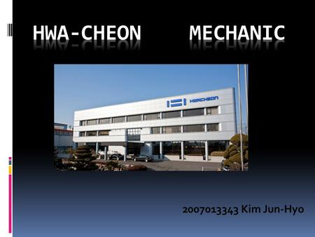2007013343 Kim Jun-Hyo. 1.What is the Hwa-Cheon company? 2.What makes Hwa-Cheon company? 3.Line up ( many kind of machinery in company)