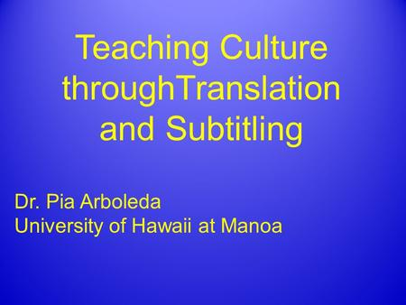 Teaching Culture throughTranslation and Subtitling Dr. Pia Arboleda University of Hawaii at Manoa.