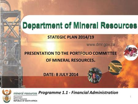 1 PRESENTATION TO THE PORTFOLIO COMMITTEE OF MINERAL RESOURCES. STATEGIC PLAN 2014/19 DATE: 8 JULY 2014 Programme 1.1 - Financial Administration.