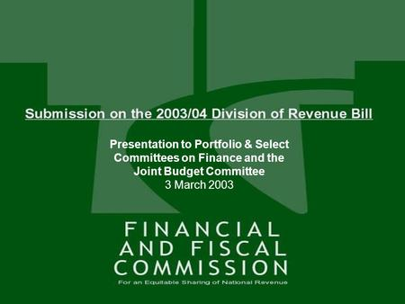 1 SUBMISSION ON THE 2003 / 04 DIVISION OF REVENUE BILL Presentation to Portfolio Committee 3 March 2002 Presentation to Portfolio & Select Committees on.