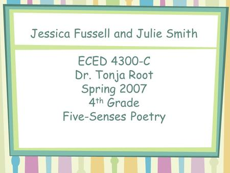 Jessica Fussell and Julie Smith ECED 4300-C Dr. Tonja Root Spring 2007 4 th Grade Five-Senses Poetry.