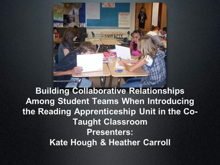 Building Collaborative Relationships Among Student Teams When Introducing the Reading Apprenticeship Unit in the Co- Taught Classroom Presenters: Kate.