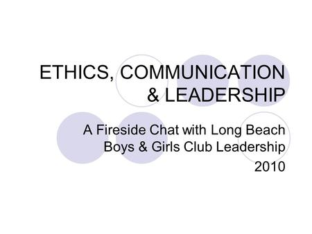 ETHICS, COMMUNICATION & LEADERSHIP A Fireside Chat with Long Beach Boys & Girls Club Leadership 2010.