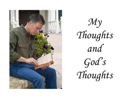 My Thoughts and God's Thoughts. God Knows What We are Thinking You know my sitting down and my rising up; You understand my thought afar off. You comprehend.