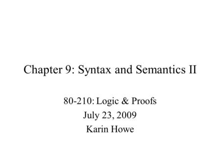 Chapter 9: Syntax and Semantics II 80-210: Logic & Proofs July 23, 2009 Karin Howe.