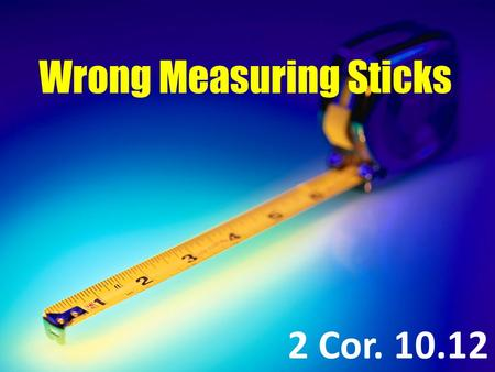 Wrong Measuring Sticks 2 Cor. 10.12. 2 Corinthians 10.12 For we dare not class ourselves or compare ourselves with those who commend themselves. But they,