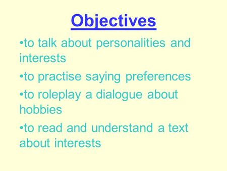 Objectives to talk about personalities and interests to practise saying preferences to roleplay a dialogue about hobbies to read and understand a text.