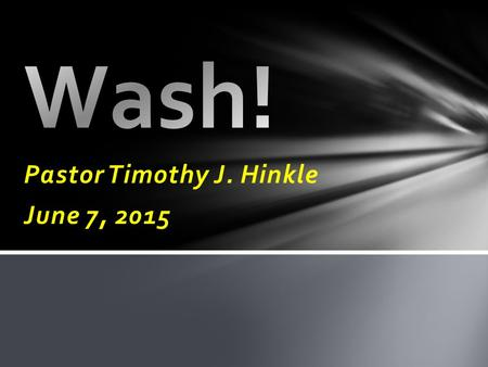 Pastor Timothy J. Hinkle June 7, 2015. 16 Wash you, make you clean; put away the evil of your doings from before mine eyes; cease to do evil; 17 Learn.