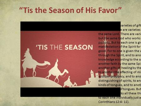 """Tis the Season of His Favor"" Now there are varieties of gifts, but the same Spirit. And there are varieties of ministries, and the same Lord. There are."